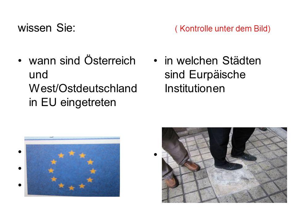 wissen Sie: ( Kontrolle unter dem Bild) wann sind Österreich und West/Ostdeutschland in EU eingetreten 1952 - WD 1990 - OD 1995 - Ö in welchen Städten sind Eurpäische Institutionen Strasbourg, Luxemburg, Brüssel