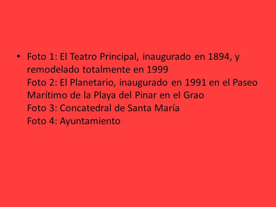 Foto 1: El Teatro Principal, inaugurado en 1894, y remodelado totalmente en 1999 Foto 2: El Planetario, inaugurado en 1991 en el Paseo Marítimo de la Playa del Pinar en el Grao Foto 3: Concatedral de Santa María Foto 4: Ayuntamiento
