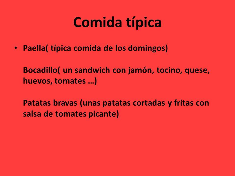 Comida típica Paella( típica comida de los domingos) Bocadillo( un sandwich con jamón, tocino, quese, huevos, tomates …) Patatas bravas (unas patatas cortadas y fritas con salsa de tomates picante)