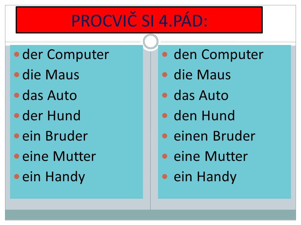 PROCVIČ SI 4.PÁD: der Computer die Maus das Auto der Hund ein Bruder eine Mutter ein Handy den Computer die Maus das Auto den Hund einen Bruder eine M