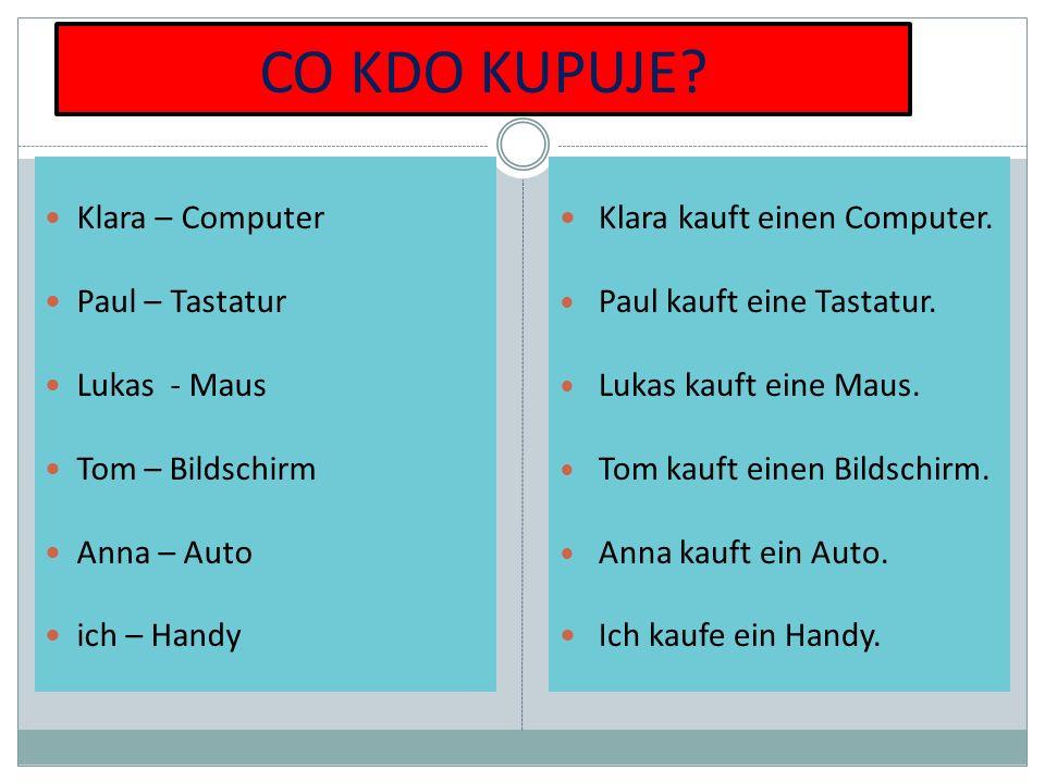 CO KDO KUPUJE? Klara – Computer Paul – Tastatur Lukas - Maus Tom – Bildschirm Anna – Auto ich – Handy Klara kauft einen Computer. Paul kauft eine Tast