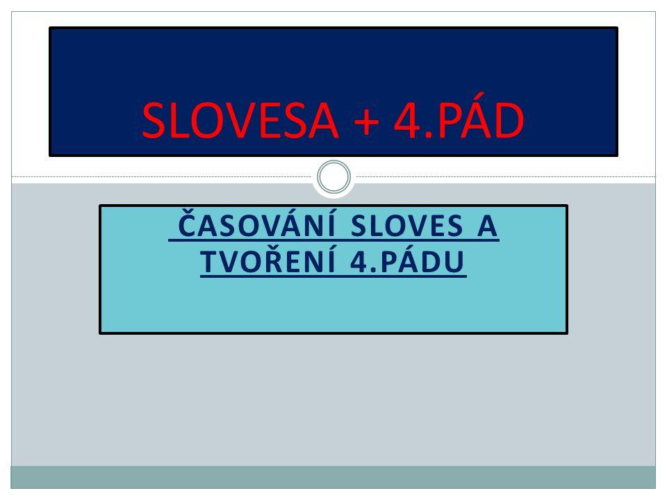 ČASOVÁNÍ SLOVES A TVOŘENÍ 4.PÁDU SLOVESA + 4.PÁD