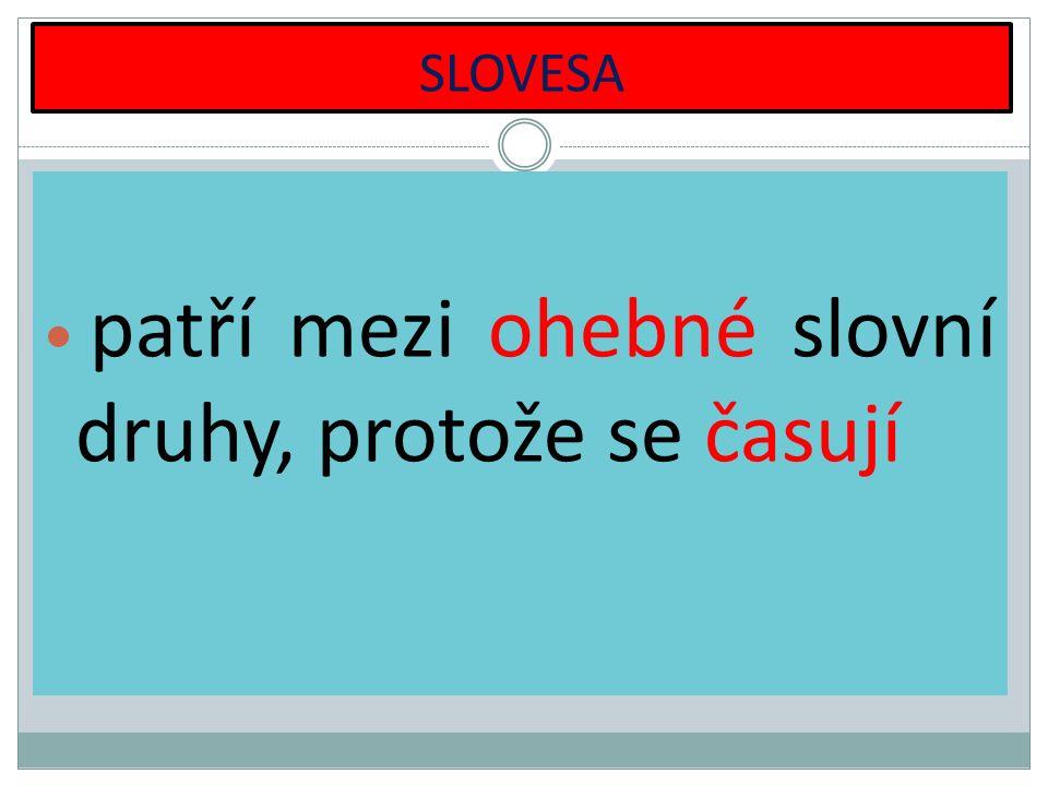 SLOVESA patří mezi ohebné slovní druhy, protože se časují