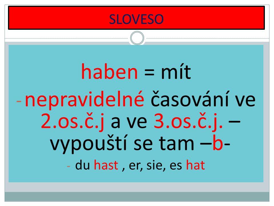 SLOVESO haben = mít - nepravidelné časování ve 2.os.č.j a ve 3.os.č.j. – vypouští se tam –b- - du hast, er, sie, es hat