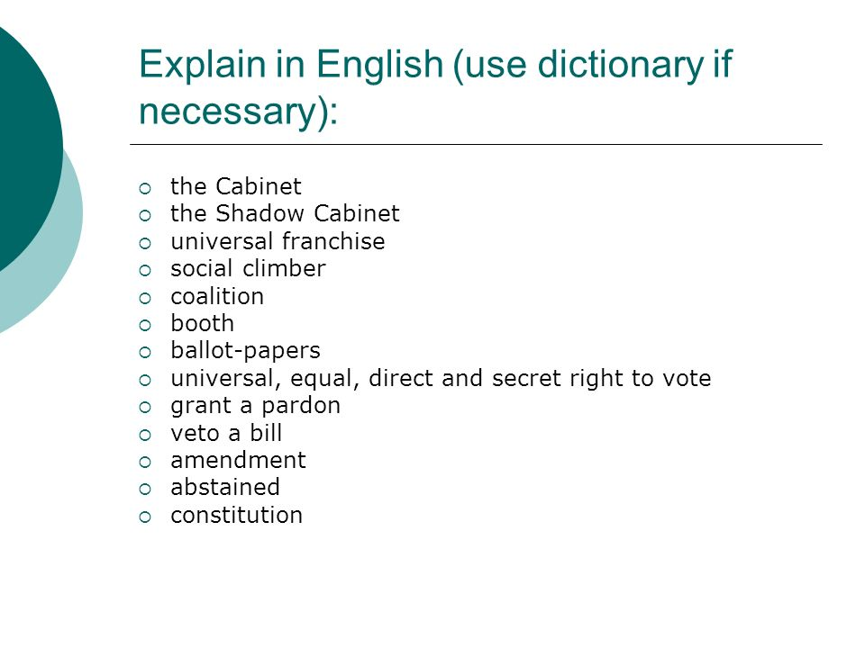 Explain in English (use dictionary if necessary):  the Cabinet  the Shadow Cabinet  universal franchise  social climber  coalition  booth  ballot-papers  universal, equal, direct and secret right to vote  grant a pardon  veto a bill  amendment  abstained  constitution