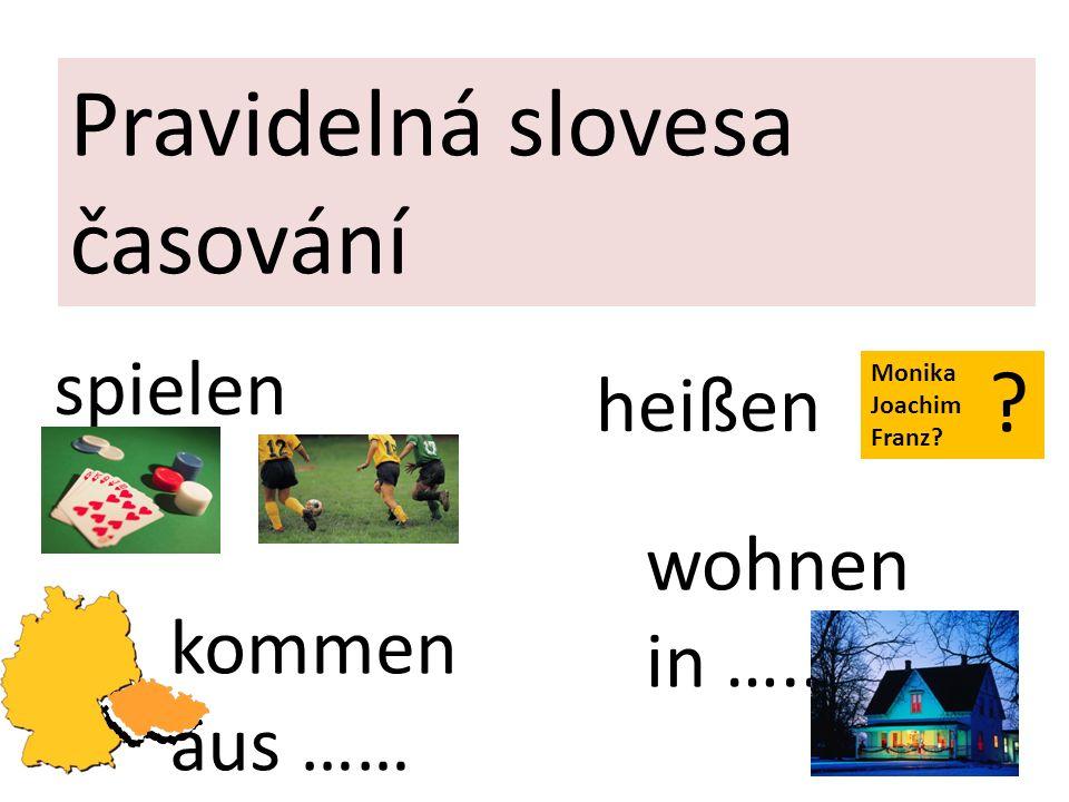 Pravidelná slovesa časování spielen heißen kommen aus …… wohnen in ….. Monika Joachim Franz