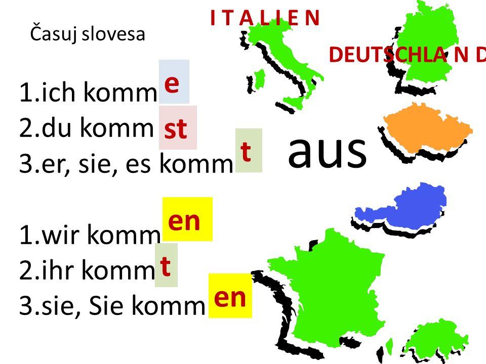 Časuj slovesa 1.ich komm 2.du komm 3.er, sie, es komm 1.wir komm 2.ihr komm 3.sie, Sie komm e st t en t aus I T A L I E N DEUTSCHLA N D