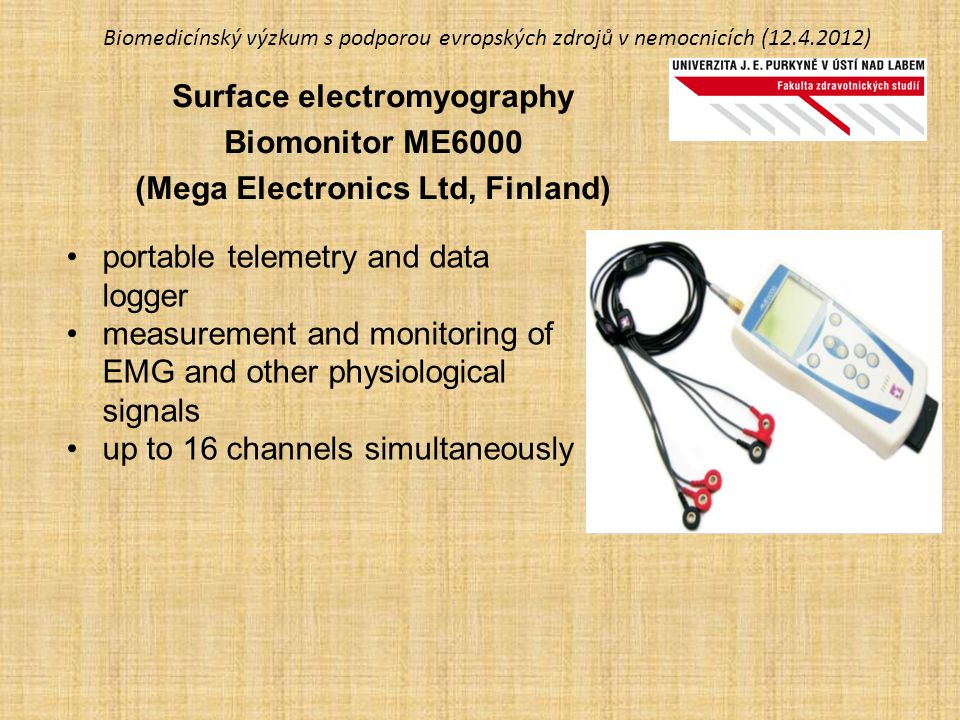 Biomedicínský výzkum s podporou evropských zdrojů v nemocnicích (12.4.2012) Surface electromyography Biomonitor ME6000 (Mega Electronics Ltd, Finland) portable telemetry and data logger measurement and monitoring of EMG and other physiological signals up to 16 channels simultaneously