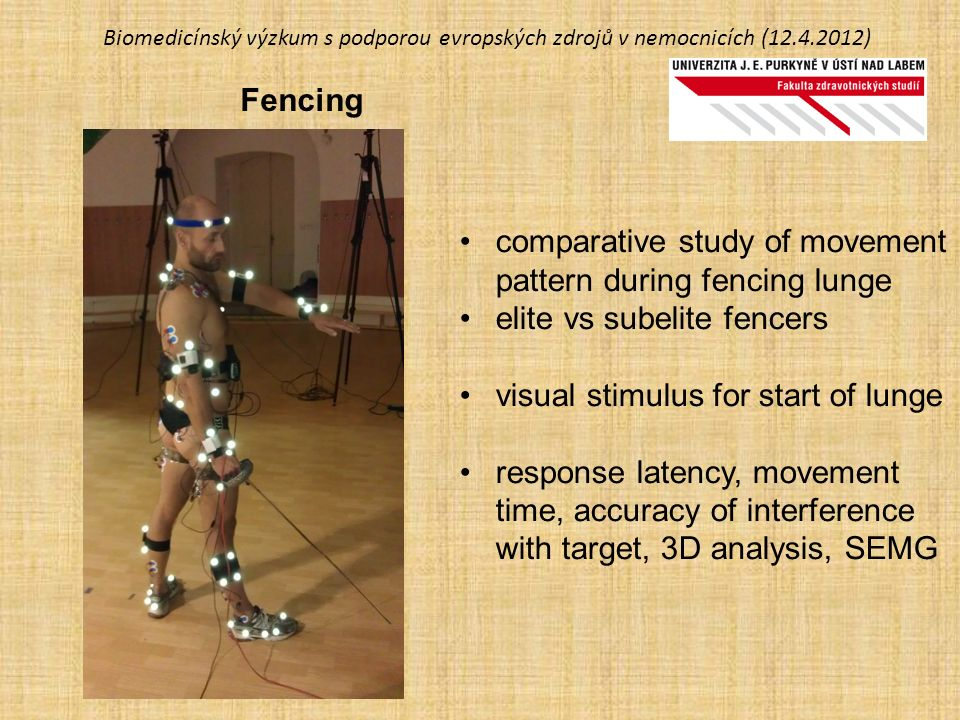 Biomedicínský výzkum s podporou evropských zdrojů v nemocnicích (12.4.2012) Fencing comparative study of movement pattern during fencing lunge elite vs subelite fencers visual stimulus for start of lunge response latency, movement time, accuracy of interference with target, 3D analysis, SEMG