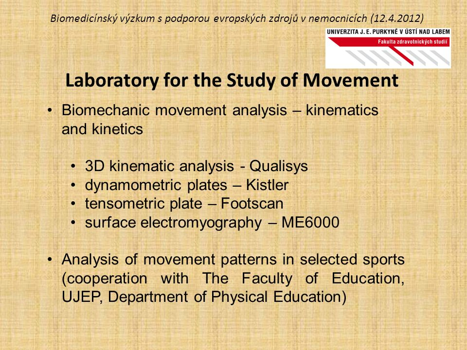 Biomedicínský výzkum s podporou evropských zdrojů v nemocnicích (12.4.2012) Laboratory for the Study of Movement Biomechanic movement analysis – kinematics and kinetics 3D kinematic analysis - Qualisys dynamometric plates – Kistler tensometric plate – Footscan surface electromyography – ME6000 Analysis of movement patterns in selected sports (cooperation with The Faculty of Education, UJEP, Department of Physical Education)