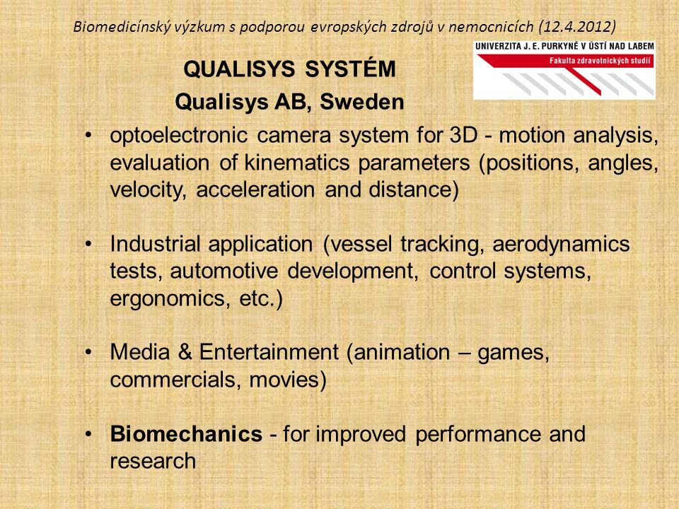 Biomedicínský výzkum s podporou evropských zdrojů v nemocnicích (12.4.2012) QUALISYS SYSTÉM Qualisys AB, Sweden optoelectronic camera system for 3D - motion analysis, evaluation of kinematics parameters (positions, angles, velocity, acceleration and distance) Industrial application (vessel tracking, aerodynamics tests, automotive development, control systems, ergonomics, etc.) Media & Entertainment (animation – games, commercials, movies) Biomechanics - for improved performance and research