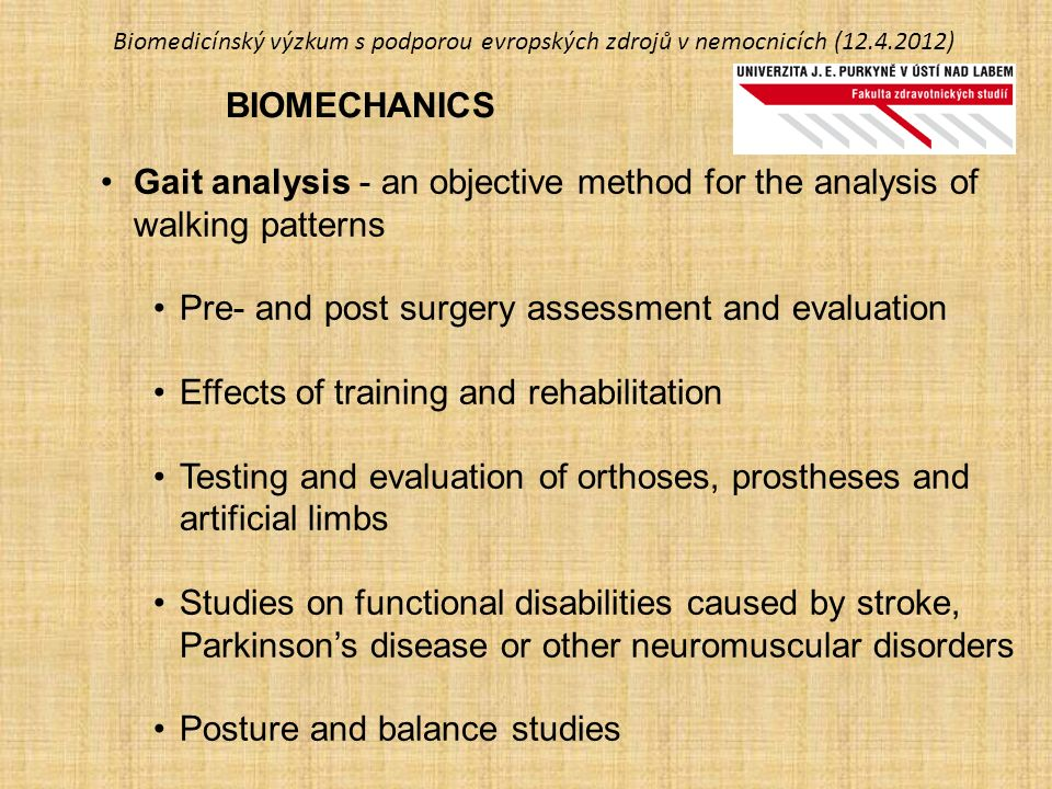 Biomedicínský výzkum s podporou evropských zdrojů v nemocnicích (12.4.2012) BIOMECHANICS Gait analysis - an objective method for the analysis of walking patterns Pre- and post surgery assessment and evaluation Effects of training and rehabilitation Testing and evaluation of orthoses, prostheses and artificial limbs Studies on functional disabilities caused by stroke, Parkinson's disease or other neuromuscular disorders Posture and balance studies