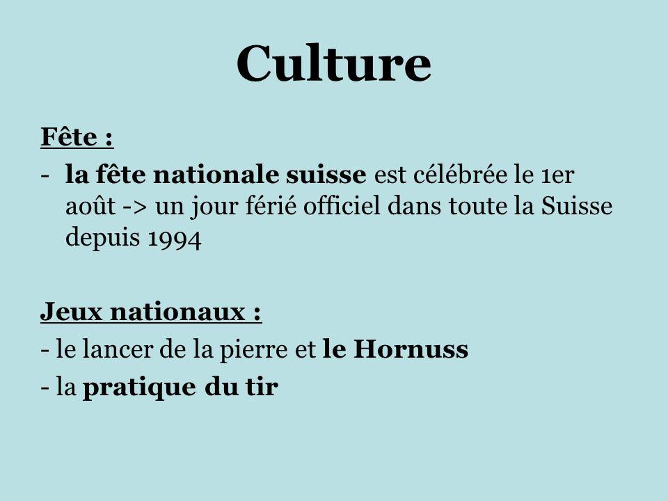 Culture Fête : -la fête nationale suisse est célébrée le 1er août -> un jour férié officiel dans toute la Suisse depuis 1994 Jeux nationaux : - le lancer de la pierre et le Hornuss - la pratique du tir