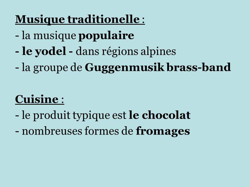 Musique traditionelle : - la musique populaire - le yodel - dans régions alpines - la groupe de Guggenmusik brass-band Cuisine : - le produit typique est le chocolat - nombreuses formes de fromages