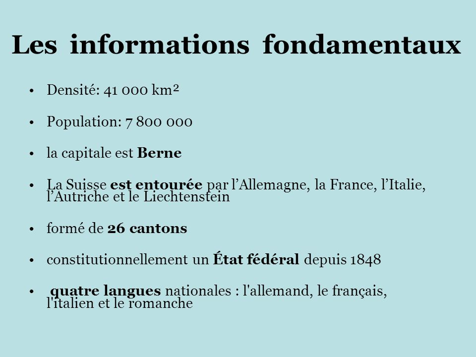 Les informations fondamentaux Densité: 41 000 km² Population: 7 800 000 la capitale est Berne La Suisse est entourée par l'Allemagne, la France, l'Italie, l'Autriche et le Liechtenstein formé de 26 cantons constitutionnellement un État fédéral depuis 1848 quatre langues nationales : l allemand, le français, l italien et le romanche