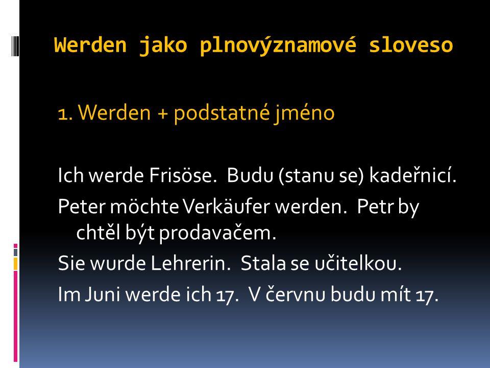 Werden jako plnovýznamové sloveso 1. Werden + podstatné jméno Ich werde Frisöse.