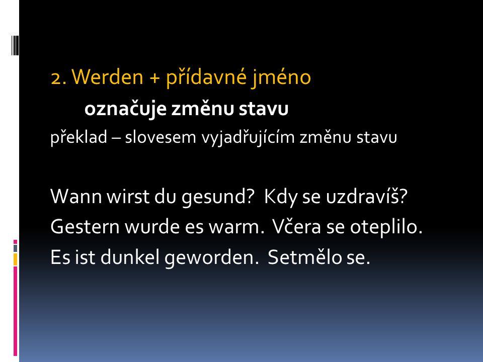 2. Werden + přídavné jméno označuje změnu stavu překlad – slovesem vyjadřujícím změnu stavu Wann wirst du gesund? Kdy se uzdravíš? Gestern wurde es wa