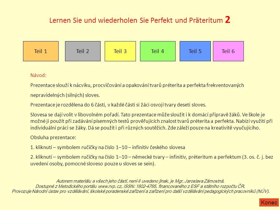 Lernen Sie und wiederholen Sie Perfekt und Präteritum 2 Teil 1 Teil 2 Teil 3Teil 4Teil 5Teil 6 Návod: Prezentace slouží k nácviku, procvičování a opakování tvarů préterita a perfekta frekventovaných nepravidelných (silných) sloves.