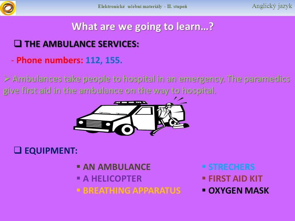 Elektronické učební materiály - II. stupeň Anglický jazyk What are we going to learn…?  THE AMBULANCE SERVICES: - Phone numbers: 112, 155.  Ambulanc