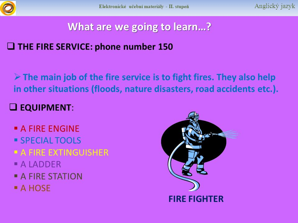 Elektronické učební materiály - II. stupeň Anglický jazyk What are we going to learn…?  THE FIRE SERVICE: phone number 150  The main job of the fire