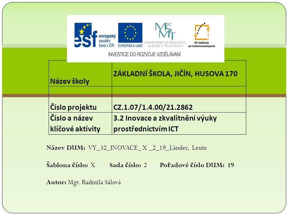 Název školy ZÁKLADNÍ ŠKOLA, JIČÍN, HUSOVA 170 Číslo projektu CZ.1.07/1.4.00/21.2862 Číslo a název klíčové aktivity 3.2 Inovace a zkvalitnění výuky prostřednictvím ICT Název DUM: VY_32_INOVACE_ X _2_19_Länder, Leute Šablona č íslo: X Sada č íslo: 2 Po ř adové č íslo DUM: 19 Autor: Mgr.