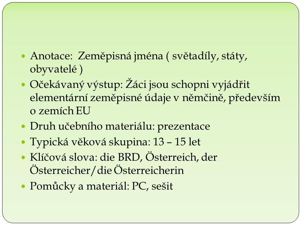 Anotace: Zeměpisná jména ( světadíly, státy, obyvatelé ) Očekávaný výstup: Žáci jsou schopni vyjádřit elementární zeměpisné údaje v němčině, především o zemích EU Druh učebního materiálu: prezentace Typická věková skupina: 13 – 15 let Klíčová slova: die BRD, Österreich, der Österreicher/die Österreicherin Pomůcky a materiál: PC, sešit