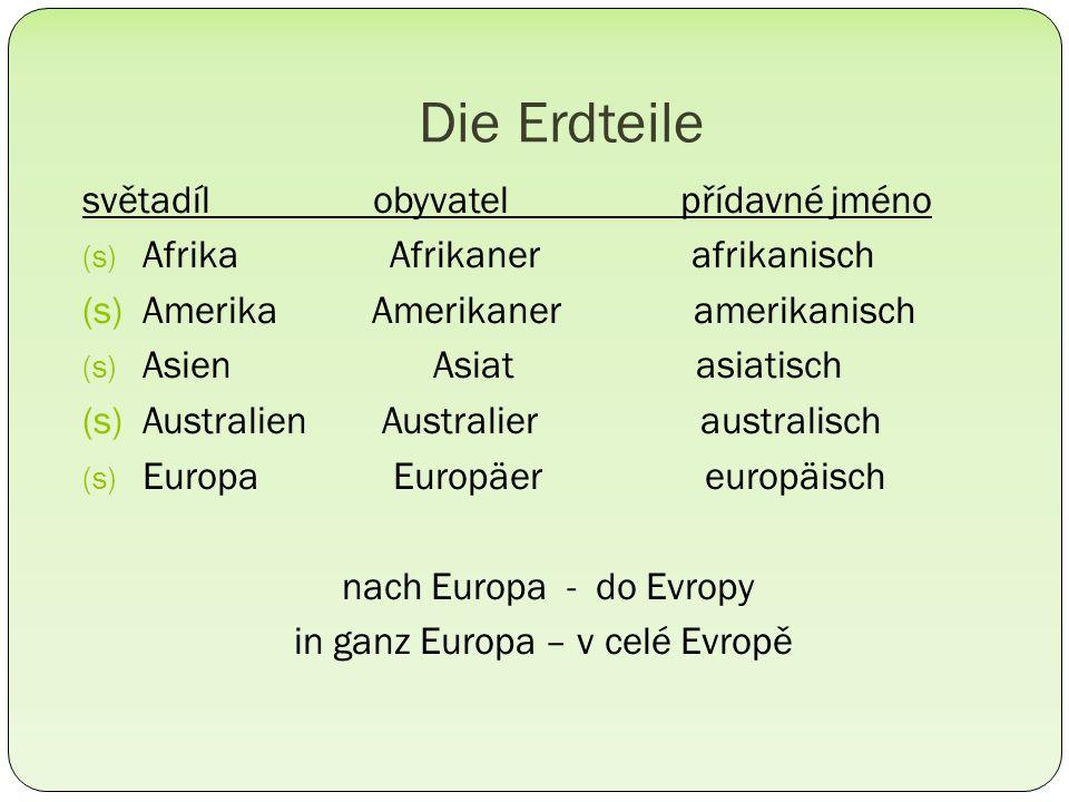 Die Erdteile světadíl obyvatel přídavné jméno (s) Afrika Afrikaner afrikanisch (s) Amerika Amerikaner amerikanisch (s) Asien Asiat asiatisch (s) Australien Australier australisch (s) Europa Europäer europäisch nach Europa - do Evropy in ganz Europa – v celé Evropě