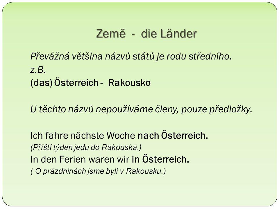 die Bundesrepublik Deutschland – (s) Deutschland die Tschechische Republik - (s) Tschechien die Schweiz - wo: in der Schweiz, wohin: in die Schweiz die Slowakei die Türkei die Ukraine Pl.