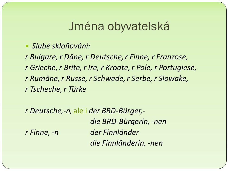 Jména obyvatelská Slabé skloňování: r Bulgare, r Däne, r Deutsche, r Finne, r Franzose, r Grieche, r Brite, r Ire, r Kroate, r Pole, r Portugiese, r Rumäne, r Russe, r Schwede, r Serbe, r Slowake, r Tscheche, r Türke r Deutsche,-n, ale i der BRD-Bürger,- die BRD-Bürgerin, -nen r Finne, -n der Finnländer die Finnländerin, -nen