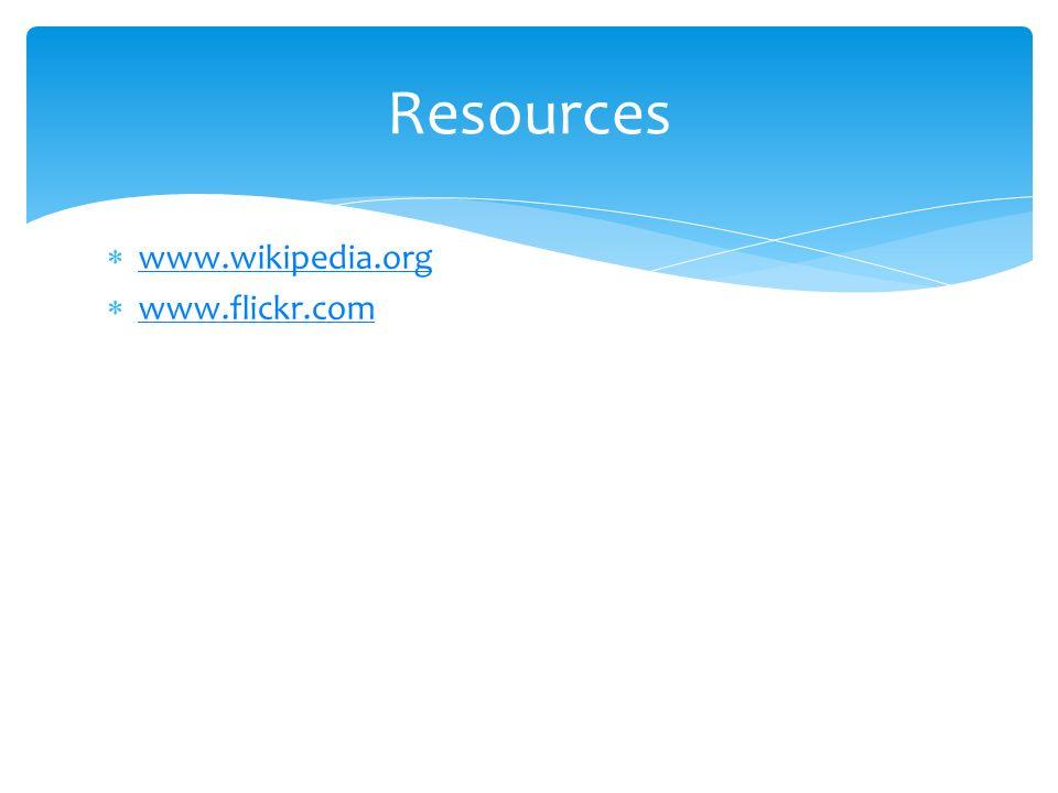 Resources  www.wikipedia.org www.wikipedia.org  www.flickr.com www.flickr.com