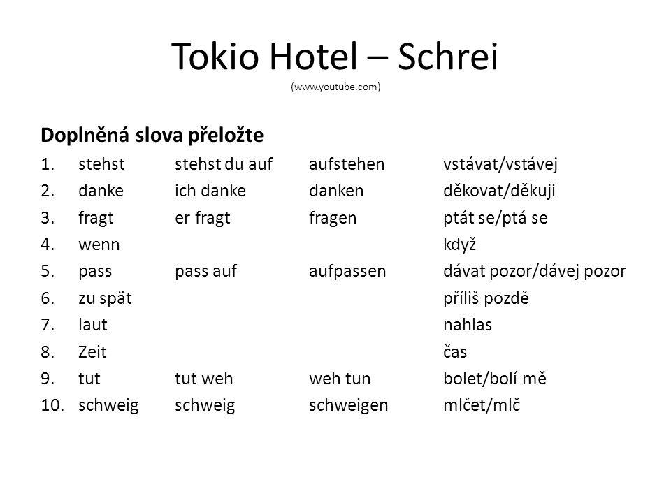 Tokio Hotel – Schrei (www.youtube.com) Doplněná slova přeložte 1.stehst stehst du aufaufstehenvstávat/vstávej 2.dankeich dankedankenděkovat/děkuji 3.fragter fragt fragenptát se/ptá se 4.wennkdyž 5.passpass aufaufpassendávat pozor/dávej pozor 6.zu spätpříliš pozdě 7.lautnahlas 8.Zeitčas 9.tuttut wehweh tunbolet/bolí mě 10.schweigschweigschweigenmlčet/mlč