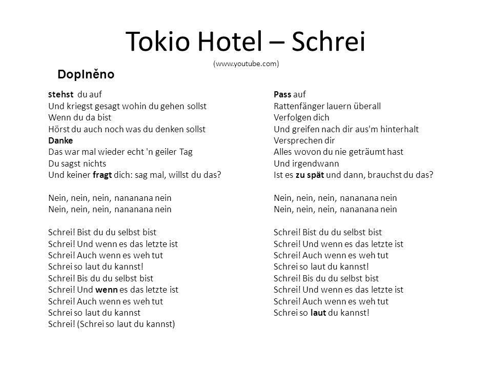 Tokio Hotel – Schrei (www.youtube.com) S tehst du auf Und kriegst gesagt wohin du gehen sollst Wenn du da bist Hörst du auch noch was du denken sollst Danke Das war mal wieder echt n geiler Tag Du sagst nichts Und keiner fragt dich: sag mal, willst du das.