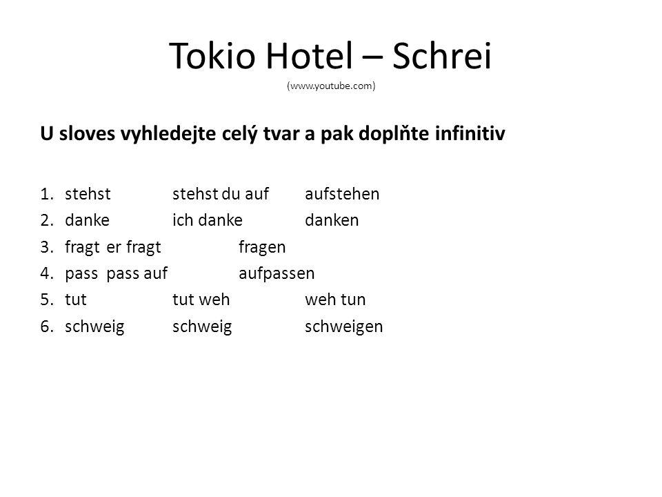 Tokio Hotel – Schrei (www.youtube.com) U sloves vyhledejte celý tvar a pak doplňte infinitiv 1.stehst stehst du aufaufstehen 2.dankeich dankedanken 3.fragter fragt fragen 4.passpass aufaufpassen 5.tuttut wehweh tun 6.schweigschweigschweigen