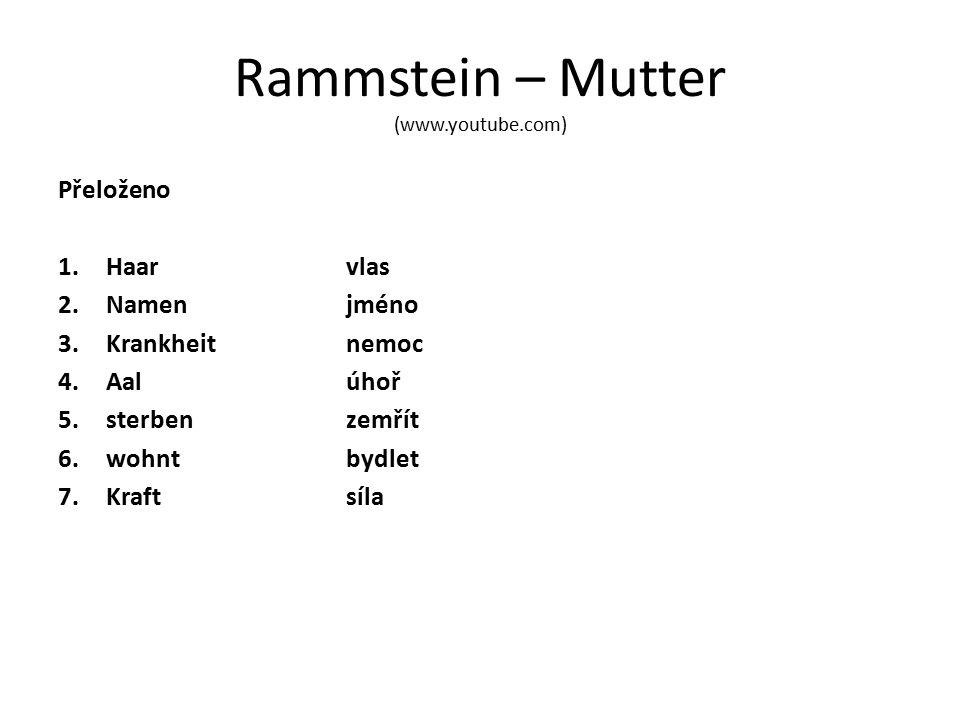Rammstein – Mutter (www.youtube.com) Přeloženo 1.Haarvlas 2.Namenjméno 3.Krankheitnemoc 4.Aalúhoř 5.sterbenzemřít 6.wohntbydlet 7.Kraftsíla