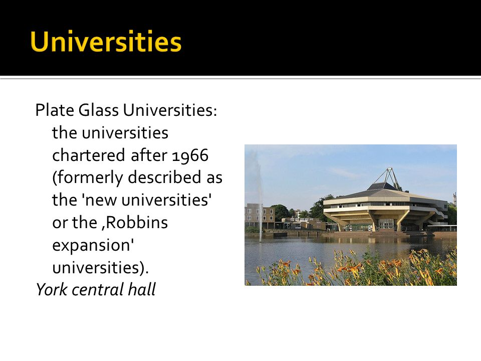 Plate Glass Universities: the universities chartered after 1966 (formerly described as the new universities or the 'Robbins expansion universities).