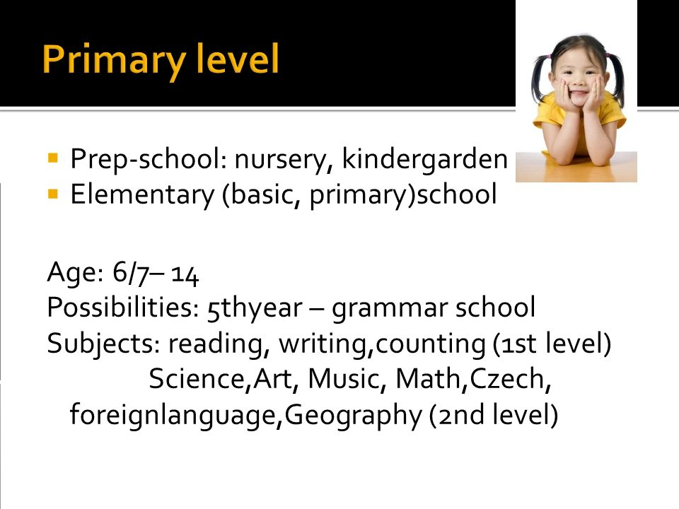  Prep-school: nursery, kindergarden Elementary (basic, primary)school Age: 6/7– 14 Possibilities: 5thyear – grammar school Subjects: reading, writing,counting (1st level) Science,Art, Music, Math,Czech, foreignlanguage,Geography (2nd level)