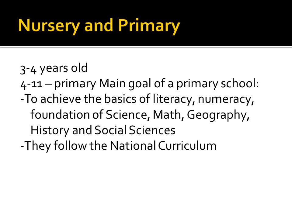 3-4 years old 4-11 – primary Main goal of a primary school: -To achieve the basics of literacy, numeracy, foundation of Science, Math, Geography, History and Social Sciences -They follow the National Curriculum
