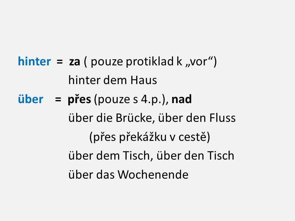 """hinter = za ( pouze protiklad k """"vor ) hinter dem Haus über = přes (pouze s 4.p.), nad über die Brücke, über den Fluss (přes překážku v cestě) über dem Tisch, über den Tisch über das Wochenende"""