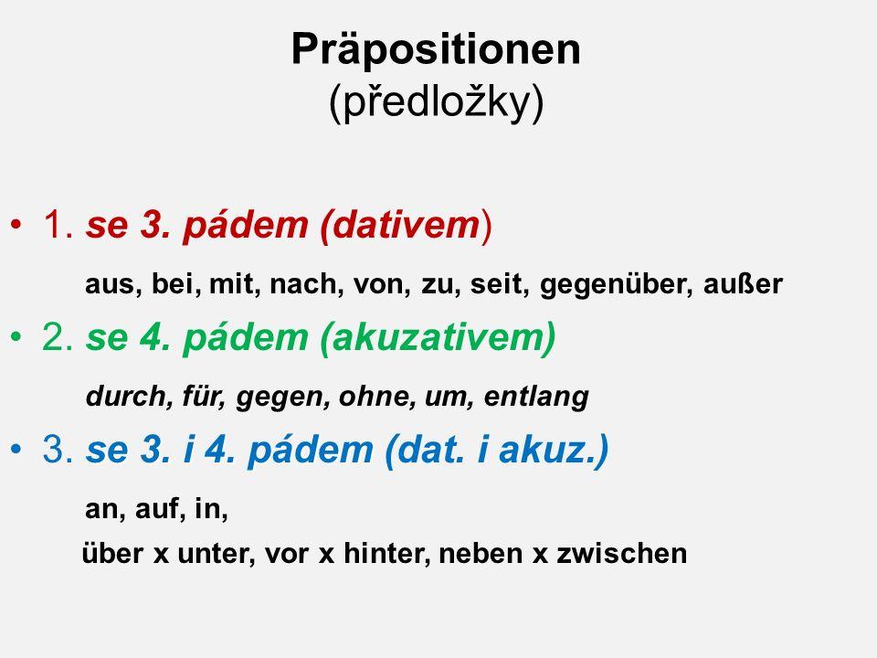 Präpositionen (předložky) 1. se 3. pádem (dativem) aus, bei, mit, nach, von, zu, seit, gegenüber, außer 2. se 4. pádem (akuzativem) durch, für, gegen,