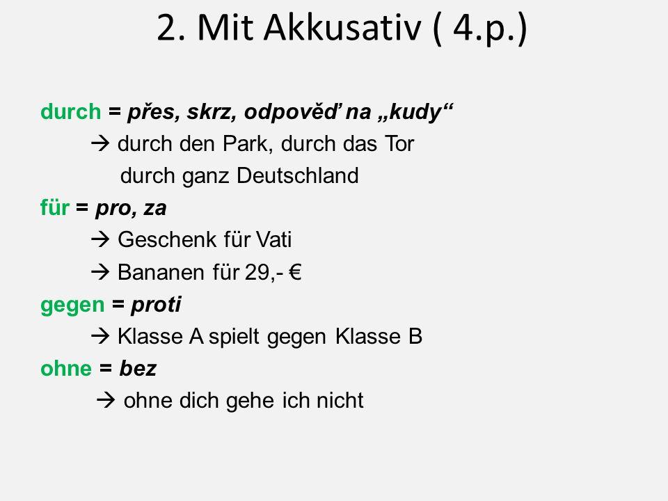 """2. Mit Akkusativ ( 4.p.) durch = přes, skrz, odpověď na """"kudy""""  durch den Park, durch das Tor durch ganz Deutschland für = pro, za  Geschenk für Vat"""