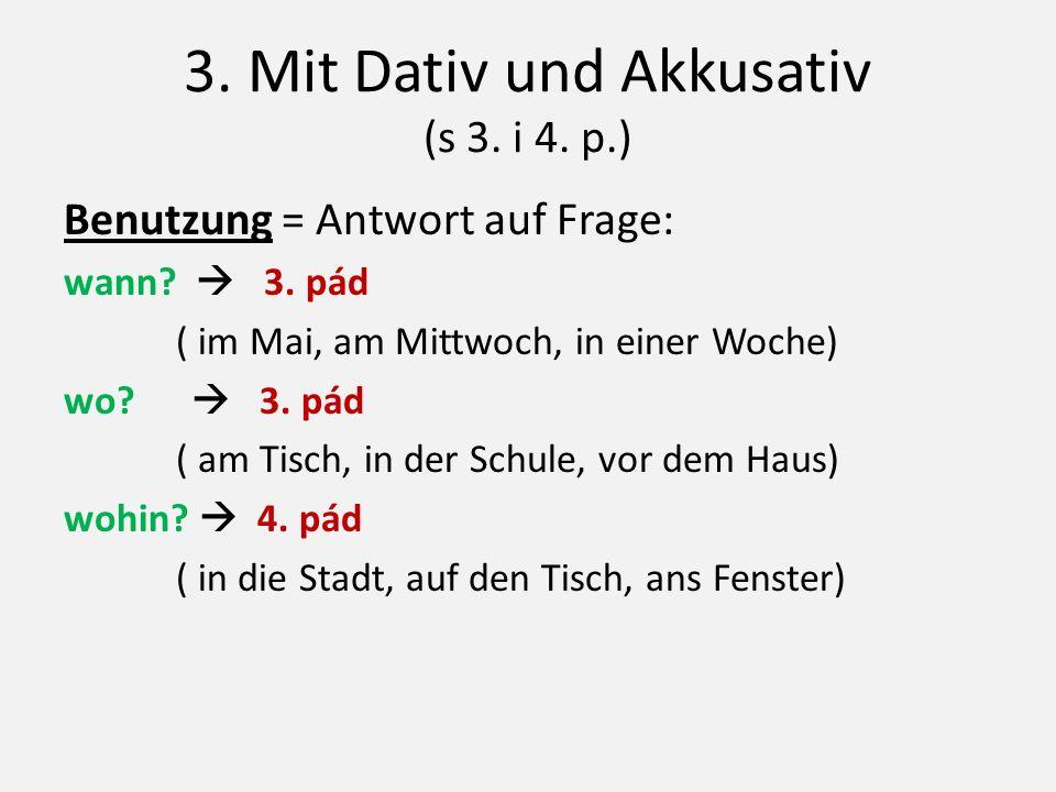 3. Mit Dativ und Akkusativ (s 3. i 4. p.) Benutzung = Antwort auf Frage: wann?  3. pád ( im Mai, am Mittwoch, in einer Woche) wo?  3. pád ( am Tisch