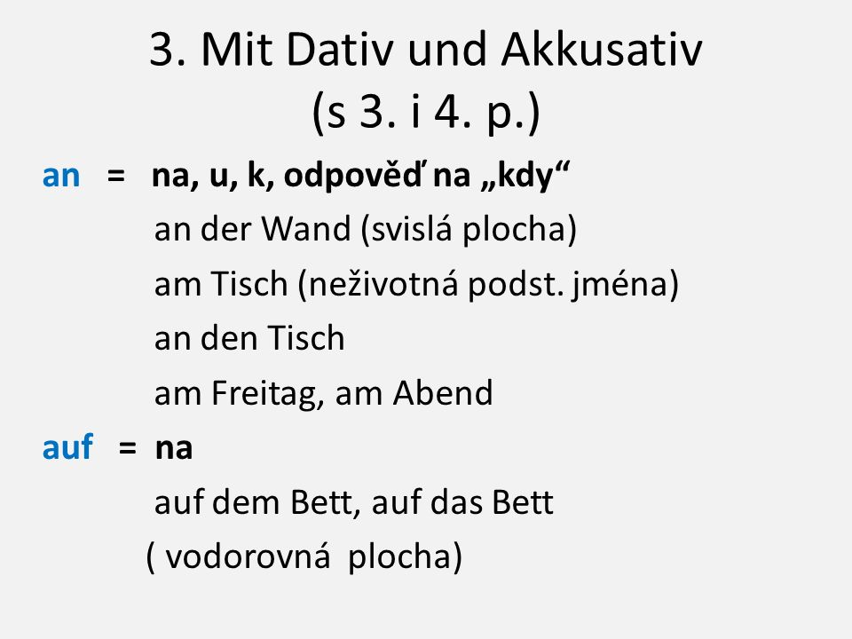 """3. Mit Dativ und Akkusativ (s 3. i 4. p.) an = na, u, k, odpověď na """"kdy"""" an der Wand (svislá plocha) am Tisch (neživotná podst. jména) an den Tisch a"""