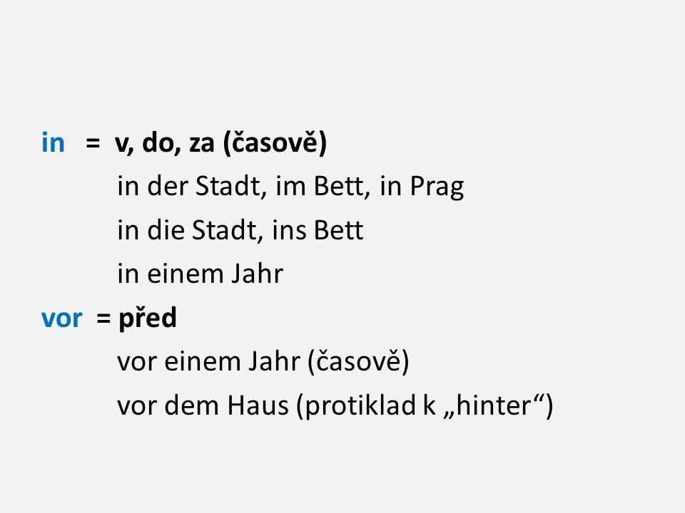 """in = v, do, za (časově) in der Stadt, im Bett, in Prag in die Stadt, ins Bett in einem Jahr vor = před vor einem Jahr (časově) vor dem Haus (protiklad k """"hinter )"""