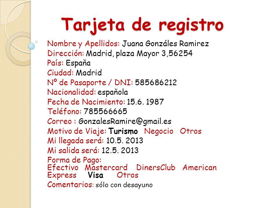 Tarjeta de registro Tarjeta de registro Nombre y Apellidos: Juana Gonzáles Ramirez Dirección: Madrid, plaza Mayor 3,56254 País: Espaňa Ciudad: Madrid Nº de Pasaporte / DNI: 585686212 Nacionalidad: espaňola Fecha de Nacimiento: 15.6.