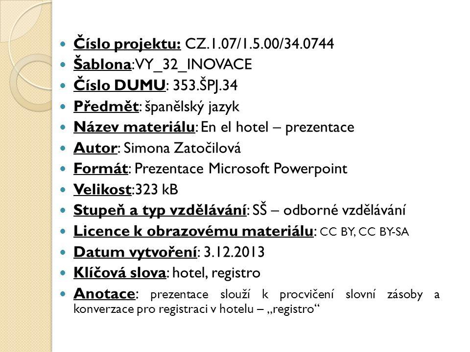 """Číslo projektu: CZ.1.07/1.5.00/34.0744 Šablona: VY_32_INOVACE Číslo DUMU: 353.ŠPJ.34 Předmět: španělský jazyk Název materiálu: En el hotel – prezentace Autor: Simona Zatočilová Formát: Prezentace Microsoft Powerpoint Velikost:323 kB Stupeň a typ vzdělávání: SŠ – odborné vzdělávání Licence k obrazovému materiálu: CC BY, CC BY-SA Datum vytvoření: 3.12.2013 Klíčová slova: hotel, registro Anotace: prezentace slouží k procvičení slovní zásoby a konverzace pro registraci v hotelu – """"registro"""
