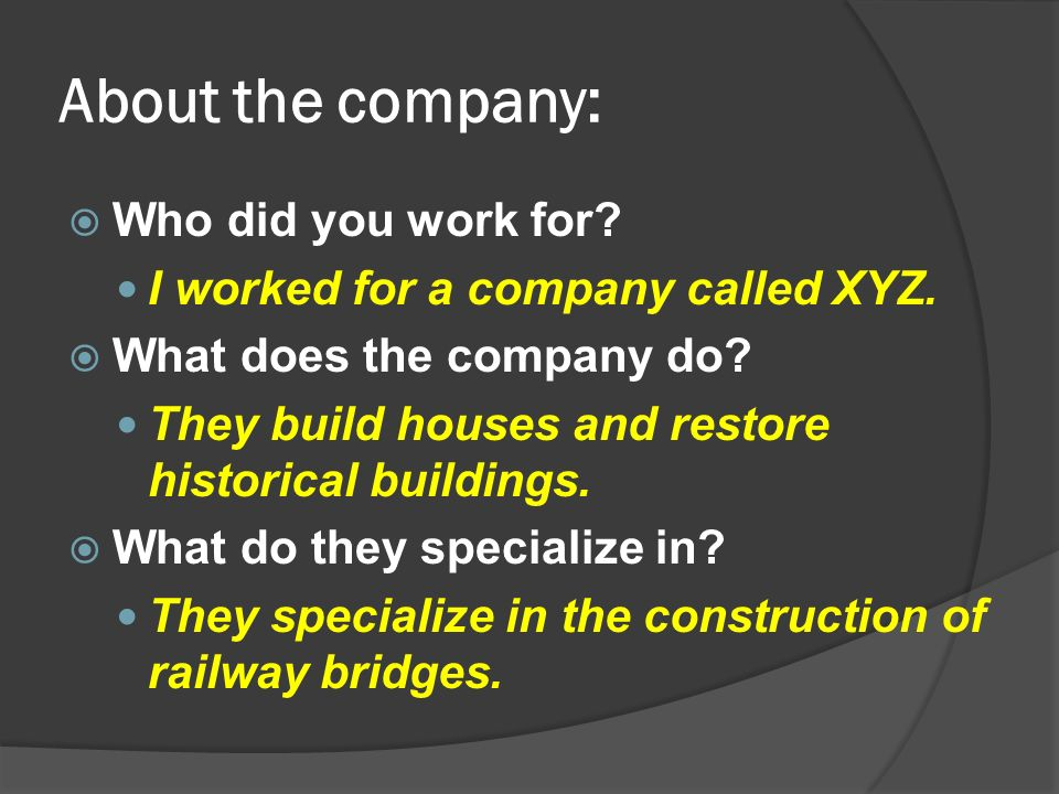 About the company:  Who did you work for.I worked for a company called XYZ.