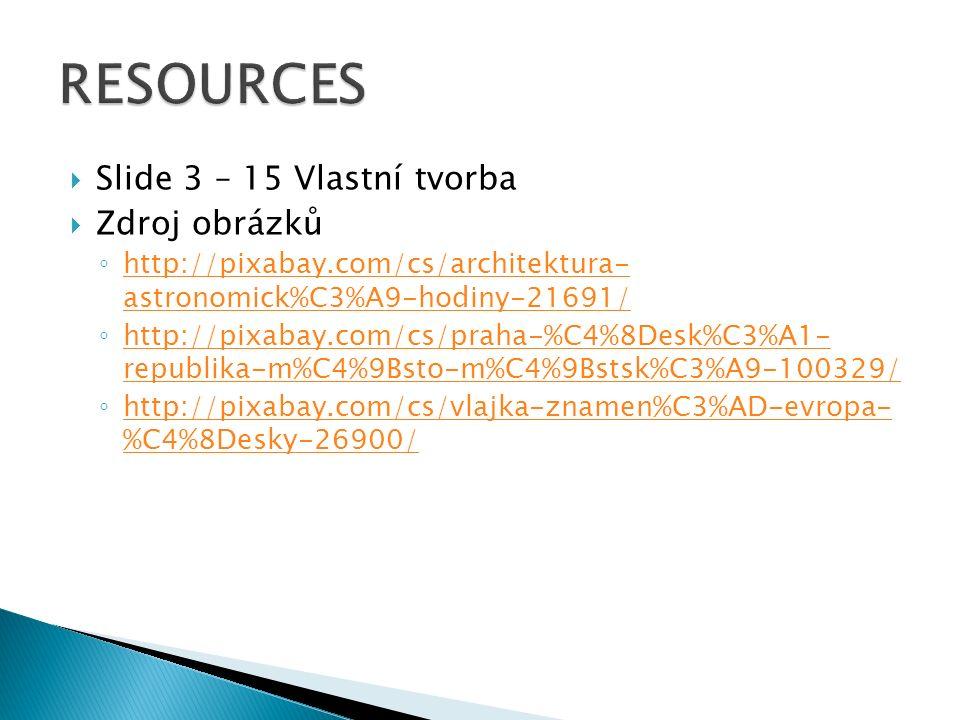  Slide 3 – 15 Vlastní tvorba  Zdroj obrázků ◦ http://pixabay.com/cs/architektura- astronomick%C3%A9-hodiny-21691/ http://pixabay.com/cs/architektura- astronomick%C3%A9-hodiny-21691/ ◦ http://pixabay.com/cs/praha-%C4%8Desk%C3%A1- republika-m%C4%9Bsto-m%C4%9Bstsk%C3%A9-100329/ http://pixabay.com/cs/praha-%C4%8Desk%C3%A1- republika-m%C4%9Bsto-m%C4%9Bstsk%C3%A9-100329/ ◦ http://pixabay.com/cs/vlajka-znamen%C3%AD-evropa- %C4%8Desky-26900/ http://pixabay.com/cs/vlajka-znamen%C3%AD-evropa- %C4%8Desky-26900/