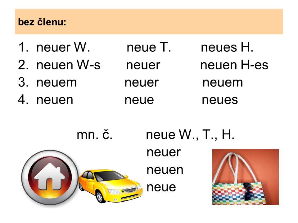 bez členu: 1. neuer W. neue T. neues H. 2. neuen W-s neuer neuen H-es 3.