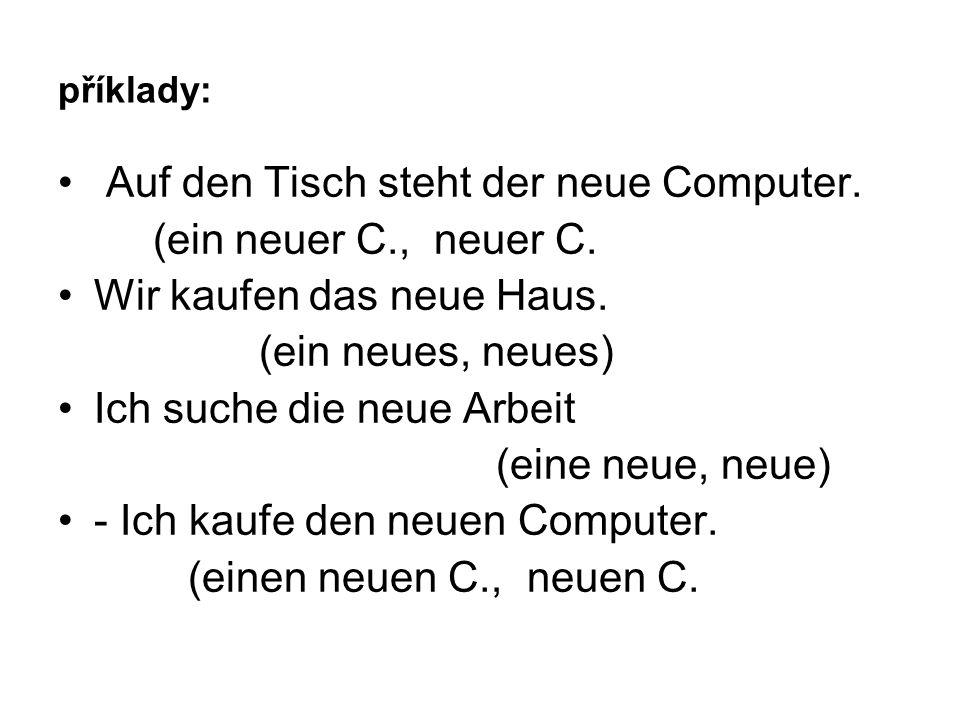 příklady: Auf den Tisch steht der neue Computer. (ein neuer C., neuer C.