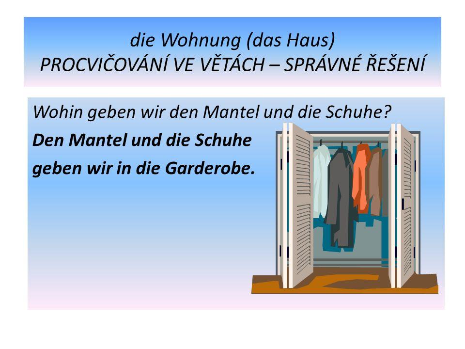 die Wohnung (das Haus) PROCVIČOVÁNÍ VE VĚTÁCH – SPRÁVNÉ ŘEŠENÍ Wohin geben wir den Mantel und die Schuhe.